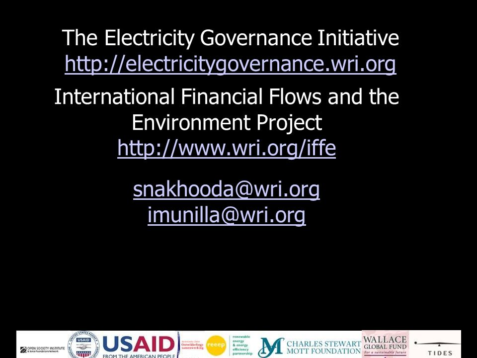 The Electricity Governance Initiative http://electricitygovernance.wri.org http://electricitygovernance.wri.org International Financial Flows and the Environment Project http://www.wri.org/iffe http://www.wri.org/iffe snakhooda@wri.org imunilla@wri.org