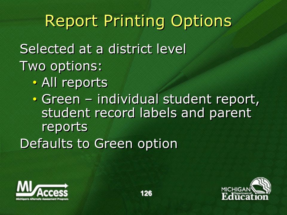 Report Printing Options Selected at a district level Two options: All reports Green – individual student report, student record labels and parent reports Defaults to Green option Selected at a district level Two options: All reports Green – individual student report, student record labels and parent reports Defaults to Green option 126