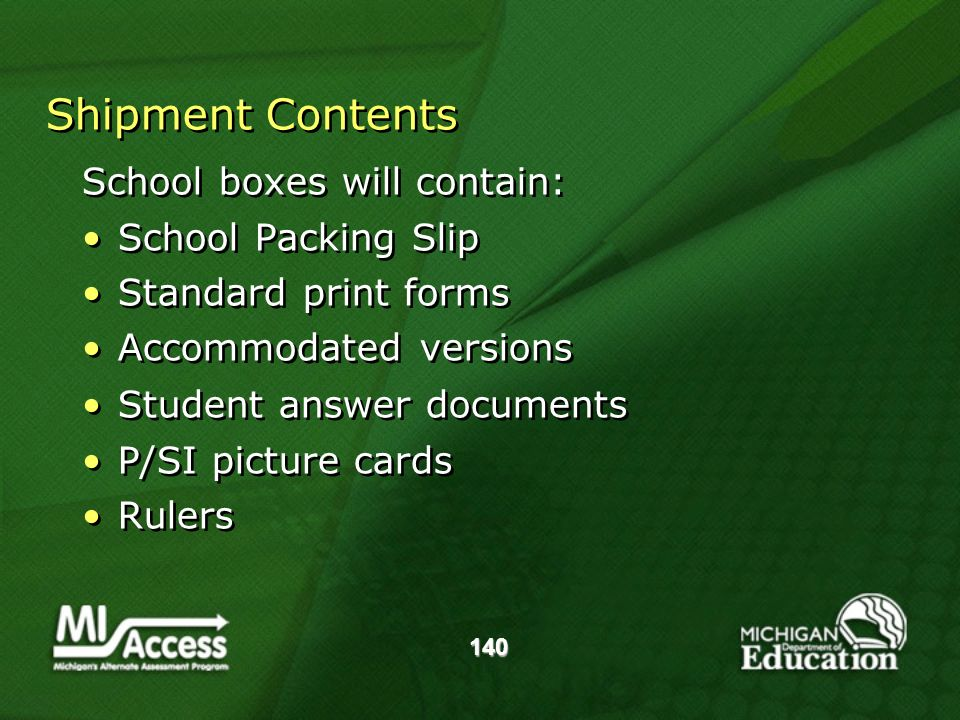 140 Shipment Contents School boxes will contain: School Packing Slip Standard print forms Accommodated versions Student answer documents P/SI picture cards Rulers School boxes will contain: School Packing Slip Standard print forms Accommodated versions Student answer documents P/SI picture cards Rulers