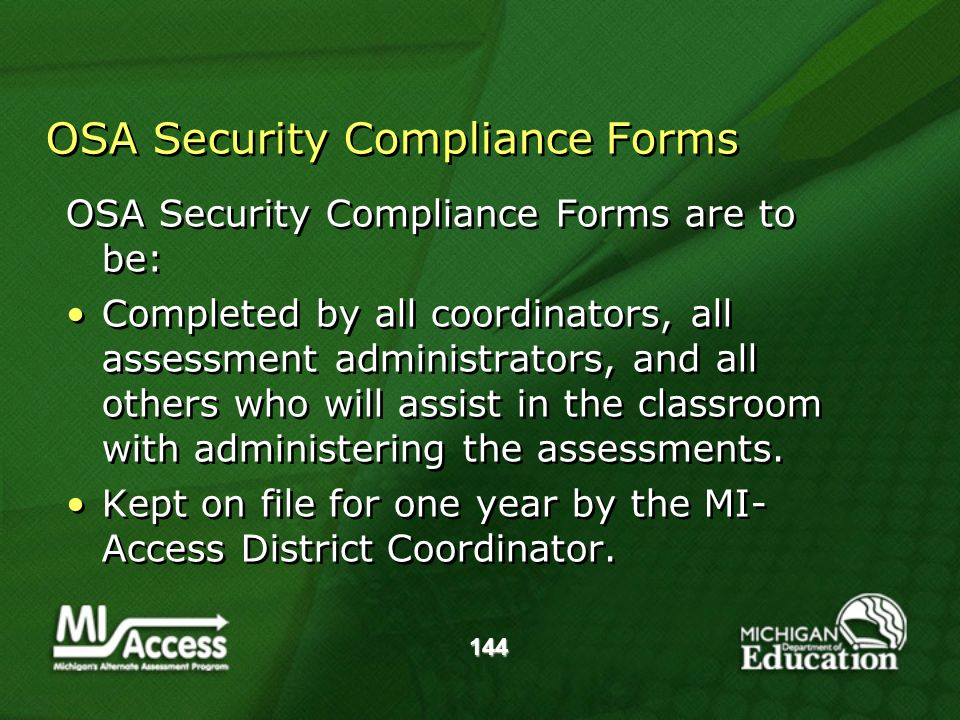 144 OSA Security Compliance Forms OSA Security Compliance Forms are to be: Completed by all coordinators, all assessment administrators, and all others who will assist in the classroom with administering the assessments.