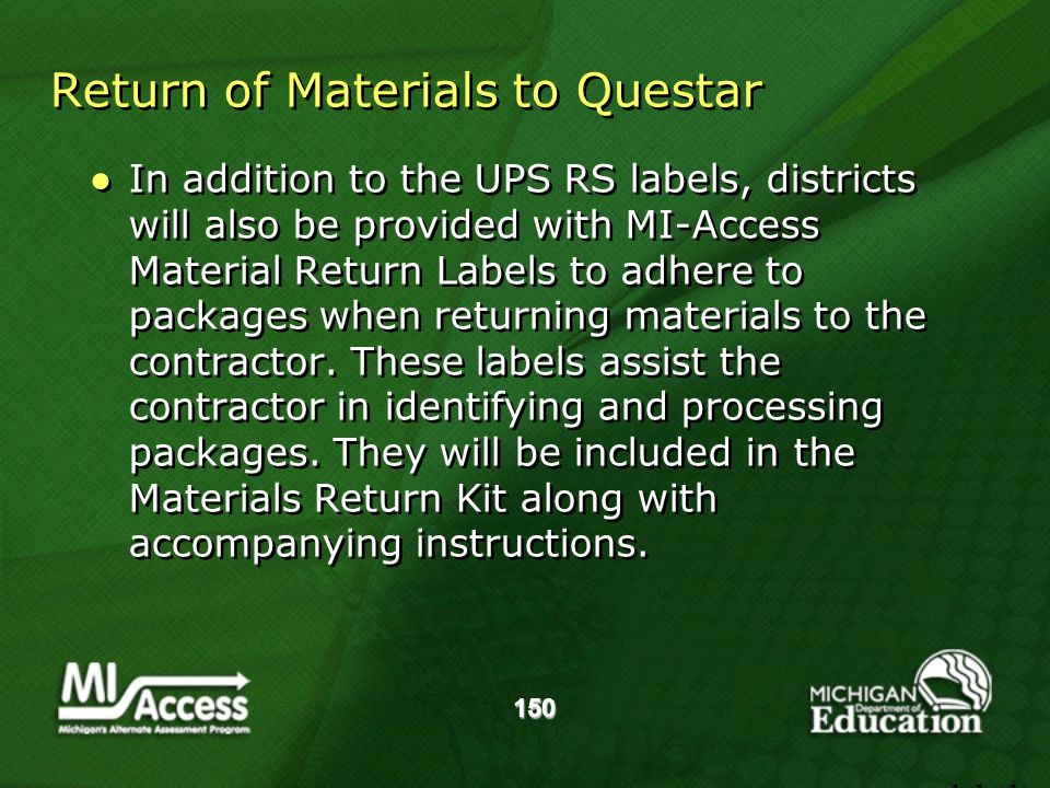 150 Return of Materials to Questar In addition to the UPS RS labels, districts will also be provided with MI-Access Material Return Labels to adhere to packages when returning materials to the contractor.