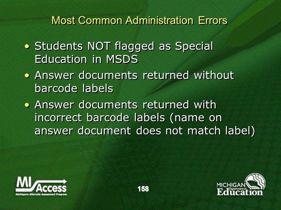 158 Most Common Administration Errors Students NOT flagged as Special Education in MSDS Answer documents returned without barcode labels Answer documents returned with incorrect barcode labels (name on answer document does not match label) Students NOT flagged as Special Education in MSDS Answer documents returned without barcode labels Answer documents returned with incorrect barcode labels (name on answer document does not match label)