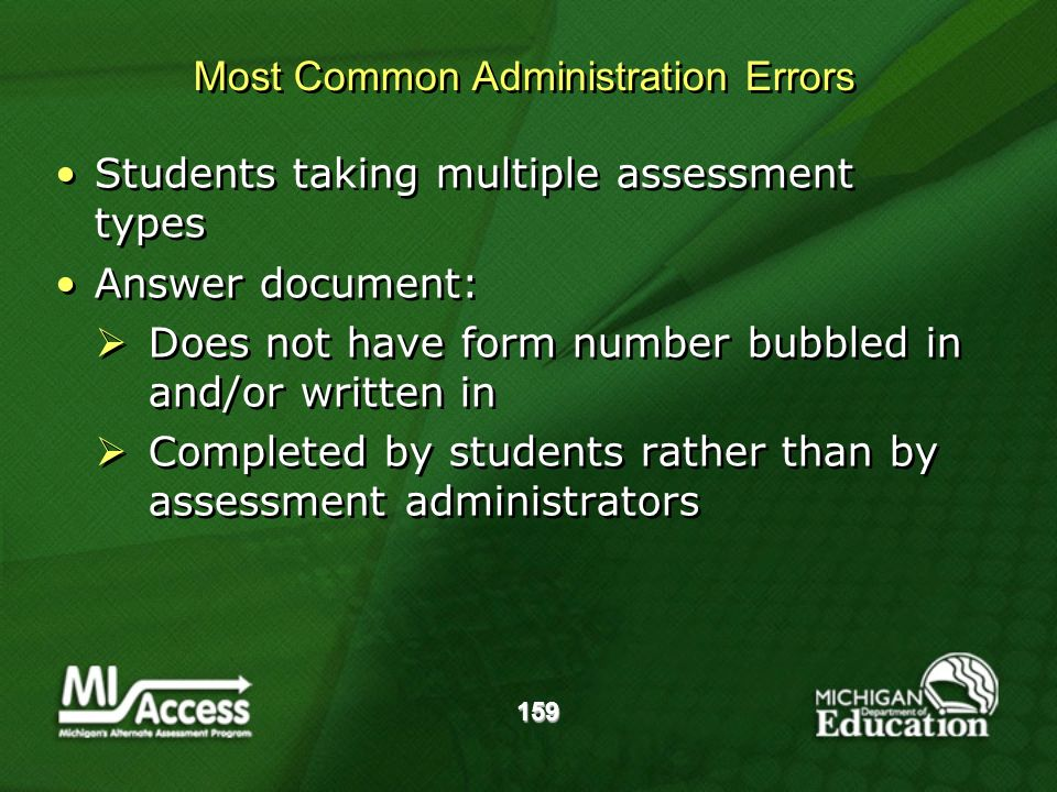 159 Students taking multiple assessment types Answer document: Does not have form number bubbled in and/or written in Completed by students rather than by assessment administrators Students taking multiple assessment types Answer document: Does not have form number bubbled in and/or written in Completed by students rather than by assessment administrators Most Common Administration Errors