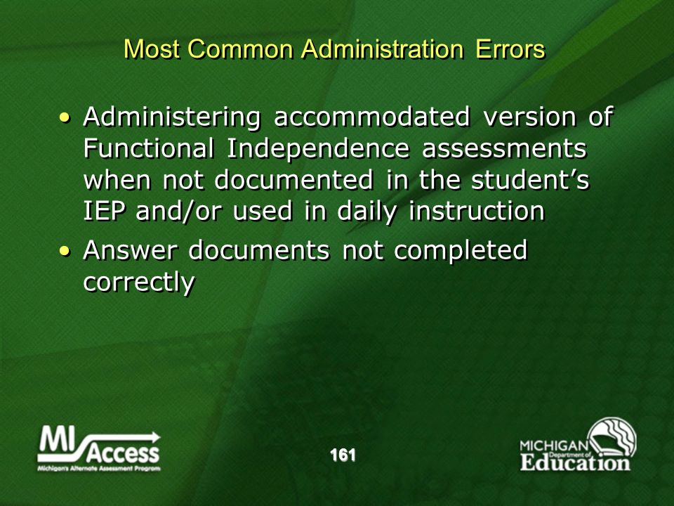 161 Administering accommodated version of Functional Independence assessments when not documented in the students IEP and/or used in daily instruction Answer documents not completed correctly Administering accommodated version of Functional Independence assessments when not documented in the students IEP and/or used in daily instruction Answer documents not completed correctly Most Common Administration Errors