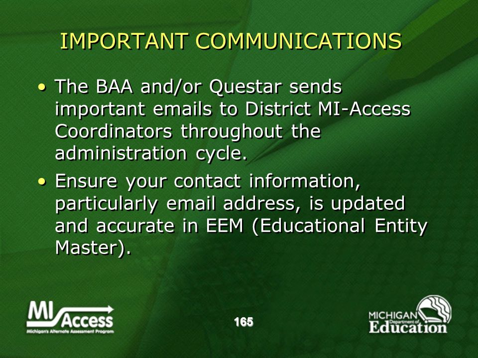 165 IMPORTANT COMMUNICATIONS The BAA and/or Questar sends important emails to District MI-Access Coordinators throughout the administration cycle.