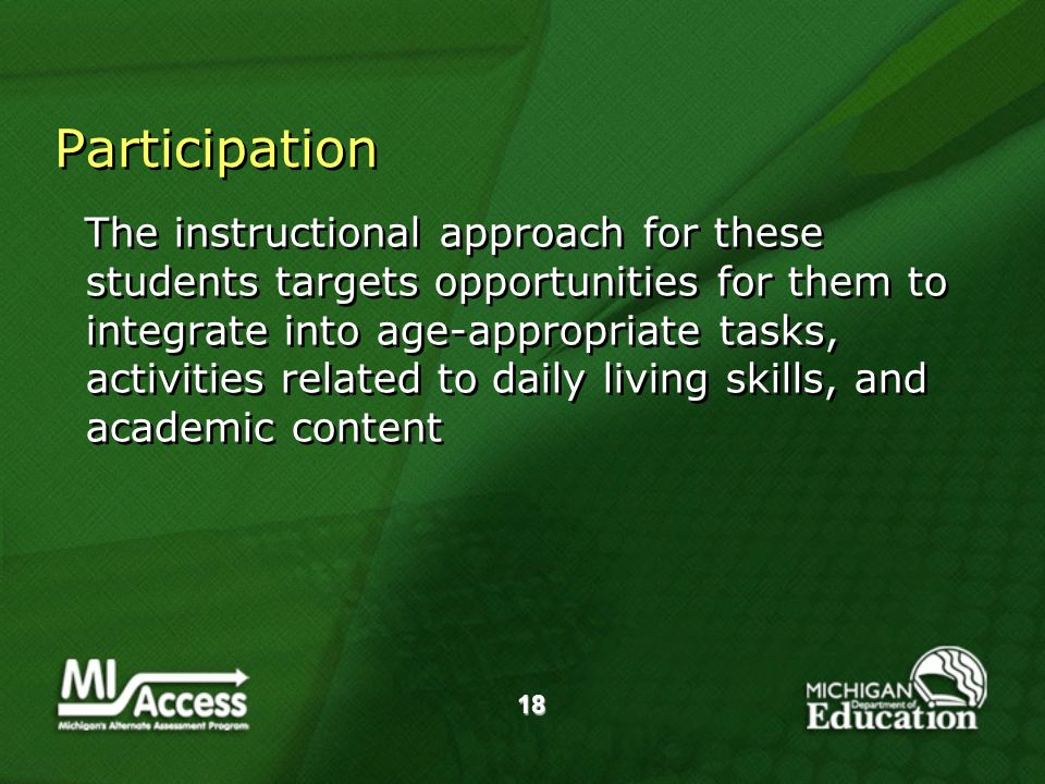 18 Participation The instructional approach for these students targets opportunities for them to integrate into age-appropriate tasks, activities related to daily living skills, and academic content