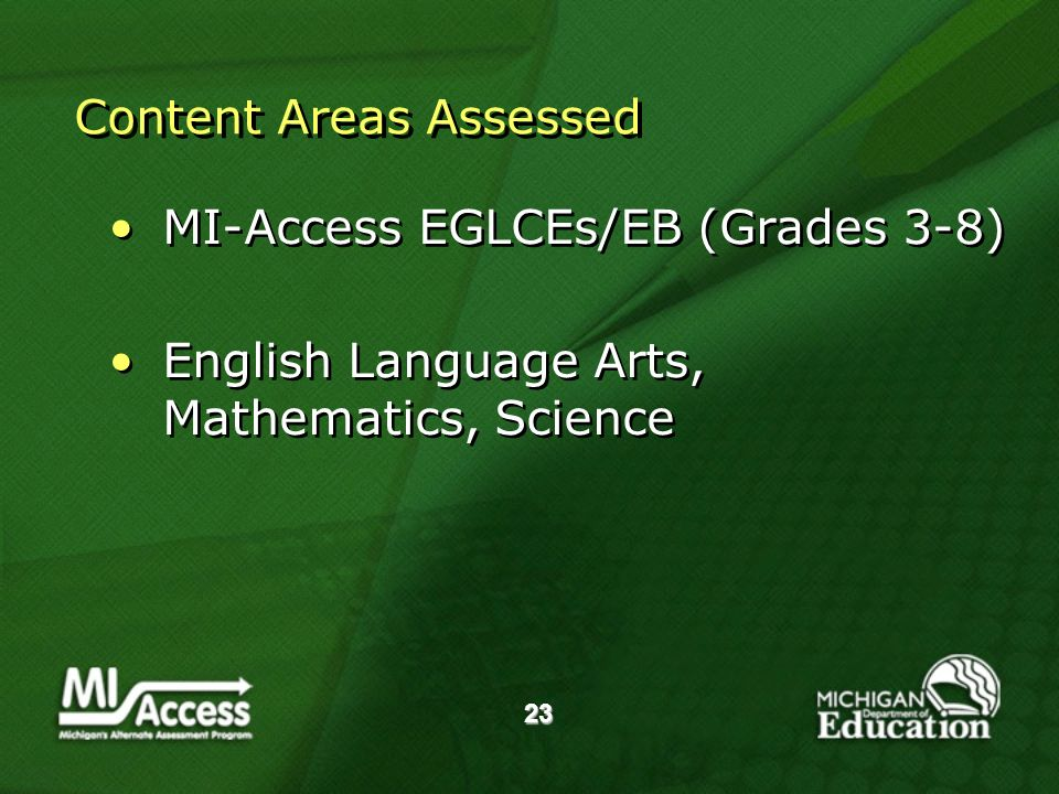 23 Content Areas Assessed MI-Access EGLCEs/EB (Grades 3-8) English Language Arts, Mathematics, Science MI-Access EGLCEs/EB (Grades 3-8) English Language Arts, Mathematics, Science