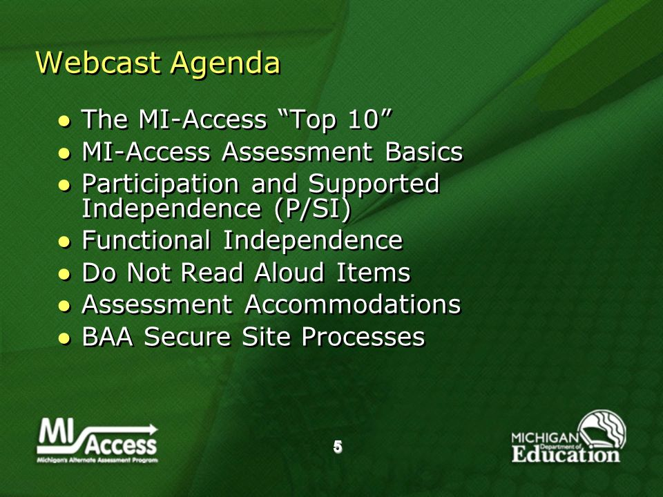 5 Webcast Agenda The MI-Access Top 10 MI-Access Assessment Basics Participation and Supported Independence (P/SI) Functional Independence Do Not Read Aloud Items Assessment Accommodations BAA Secure Site Processes The MI-Access Top 10 MI-Access Assessment Basics Participation and Supported Independence (P/SI) Functional Independence Do Not Read Aloud Items Assessment Accommodations BAA Secure Site Processes