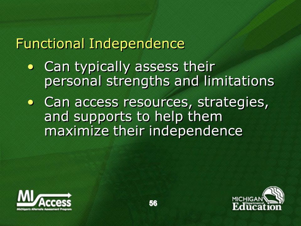 56 Functional Independence Can typically assess their personal strengths and limitations Can access resources, strategies, and supports to help them maximize their independence Can typically assess their personal strengths and limitations Can access resources, strategies, and supports to help them maximize their independence