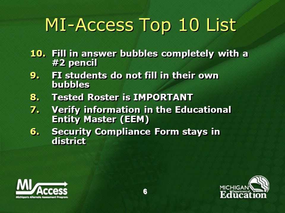 6 MI-Access Top 10 List 10.Fill in answer bubbles completely with a #2 pencil 9.FI students do not fill in their own bubbles 8.Tested Roster is IMPORTANT 7.Verify information in the Educational Entity Master (EEM) 6.Security Compliance Form stays in district 10.Fill in answer bubbles completely with a #2 pencil 9.FI students do not fill in their own bubbles 8.Tested Roster is IMPORTANT 7.Verify information in the Educational Entity Master (EEM) 6.Security Compliance Form stays in district