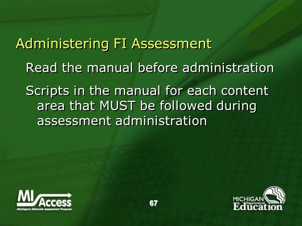 67 Administering FI Assessment Read the manual before administration Scripts in the manual for each content area that MUST be followed during assessment administration Read the manual before administration Scripts in the manual for each content area that MUST be followed during assessment administration