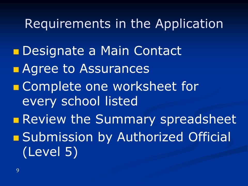 Requirements in the Application Designate a Main Contact Agree to Assurances Complete one worksheet for every school listed Review the Summary spreadsheet Submission by Authorized Official (Level 5) 9