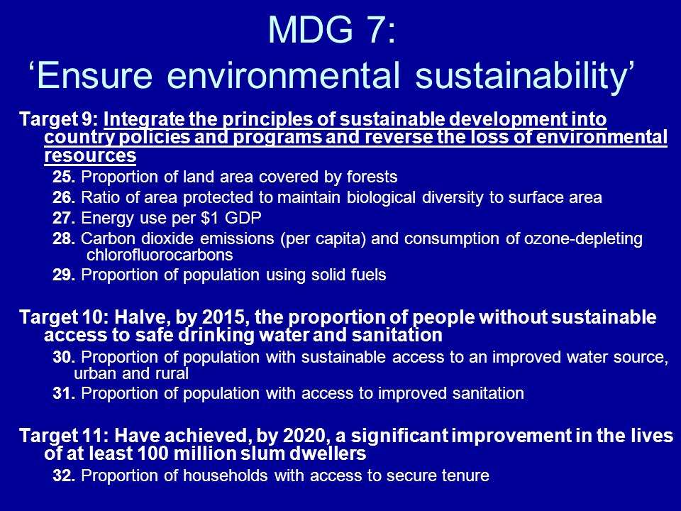 MDG 7: Ensure environmental sustainability Target 9: Integrate the principles of sustainable development into country policies and programs and reverse the loss of environmental resources 25.