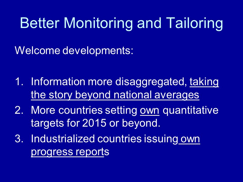 Better Monitoring and Tailoring Welcome developments: 1.Information more disaggregated, taking the story beyond national averages 2.More countries setting own quantitative targets for 2015 or beyond.