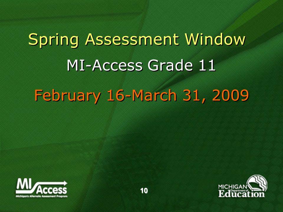 10 Spring Assessment Window MI-Access Grade 11 February 16-March 31, 2009 MI-Access Grade 11 February 16-March 31, 2009