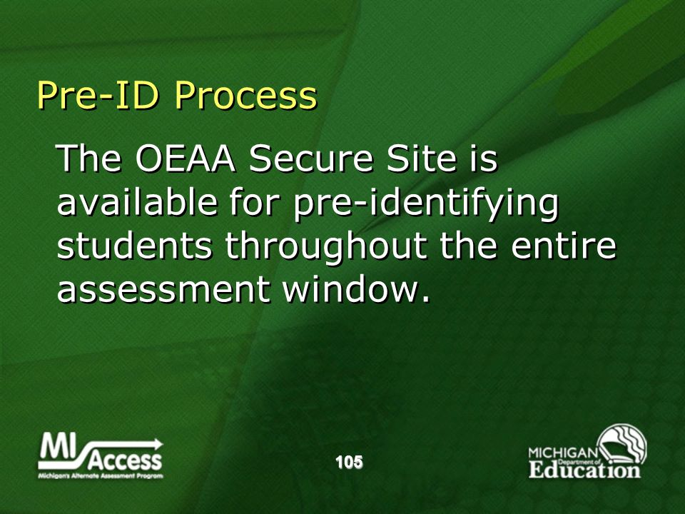 105 Pre-ID Process The OEAA Secure Site is available for pre-identifying students throughout the entire assessment window.