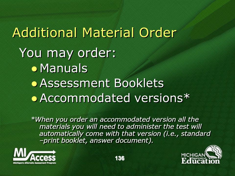 136 Additional Material Order You may order: Manuals Assessment Booklets Accommodated versions* *When you order an accommodated version all the materials you will need to administer the test will automatically come with that version (i.e., standard –print booklet, answer document).
