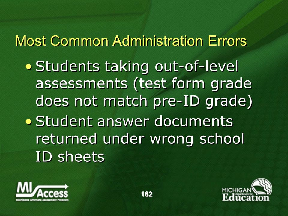 162 Most Common Administration Errors Students taking out-of-level assessments (test form grade does not match pre-ID grade) Student answer documents returned under wrong school ID sheets Students taking out-of-level assessments (test form grade does not match pre-ID grade) Student answer documents returned under wrong school ID sheets