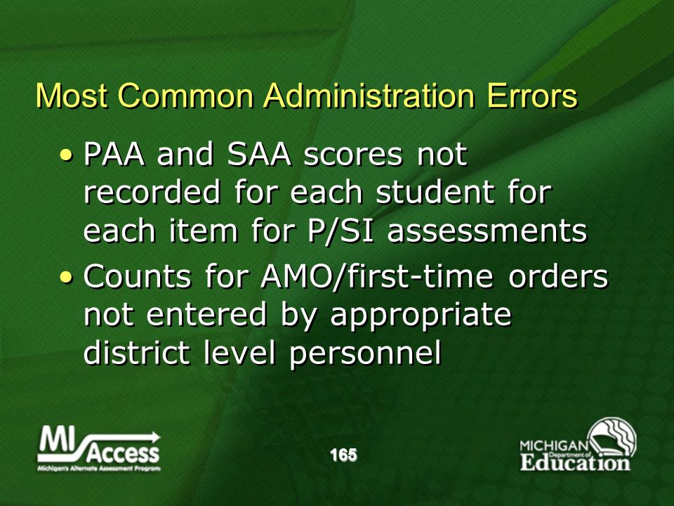 165 Most Common Administration Errors PAA and SAA scores not recorded for each student for each item for P/SI assessments Counts for AMO/first-time orders not entered by appropriate district level personnel PAA and SAA scores not recorded for each student for each item for P/SI assessments Counts for AMO/first-time orders not entered by appropriate district level personnel