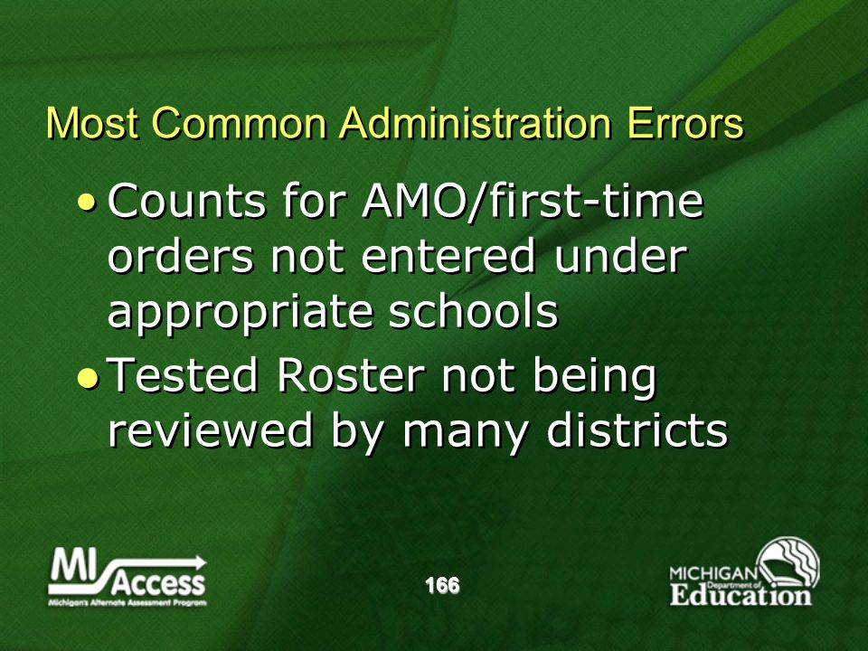 166 Most Common Administration Errors Counts for AMO/first-time orders not entered under appropriate schools Tested Roster not being reviewed by many districts Counts for AMO/first-time orders not entered under appropriate schools Tested Roster not being reviewed by many districts