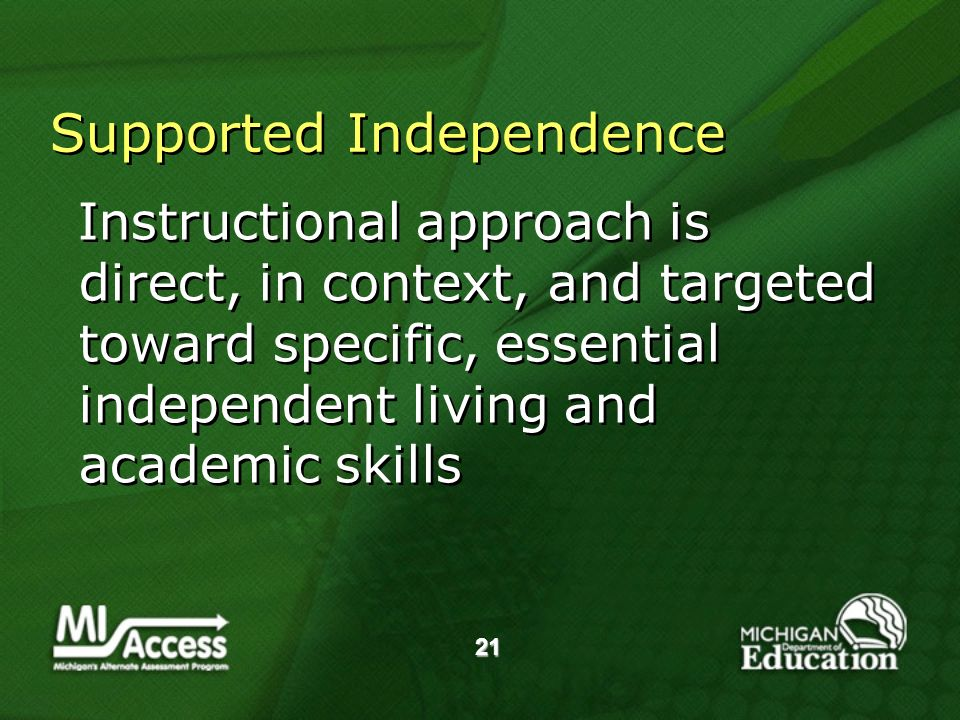 21 Supported Independence Instructional approach is direct, in context, and targeted toward specific, essential independent living and academic skills