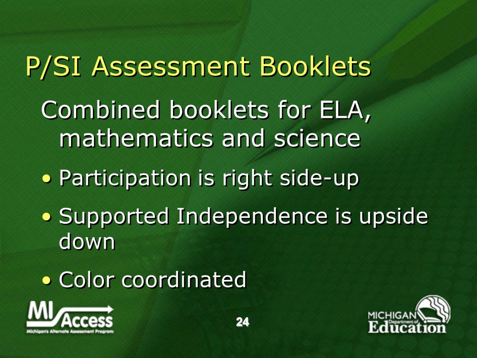 24 P/SI Assessment Booklets Combined booklets for ELA, mathematics and science Participation is right side-up Supported Independence is upside down Color coordinated Combined booklets for ELA, mathematics and science Participation is right side-up Supported Independence is upside down Color coordinated