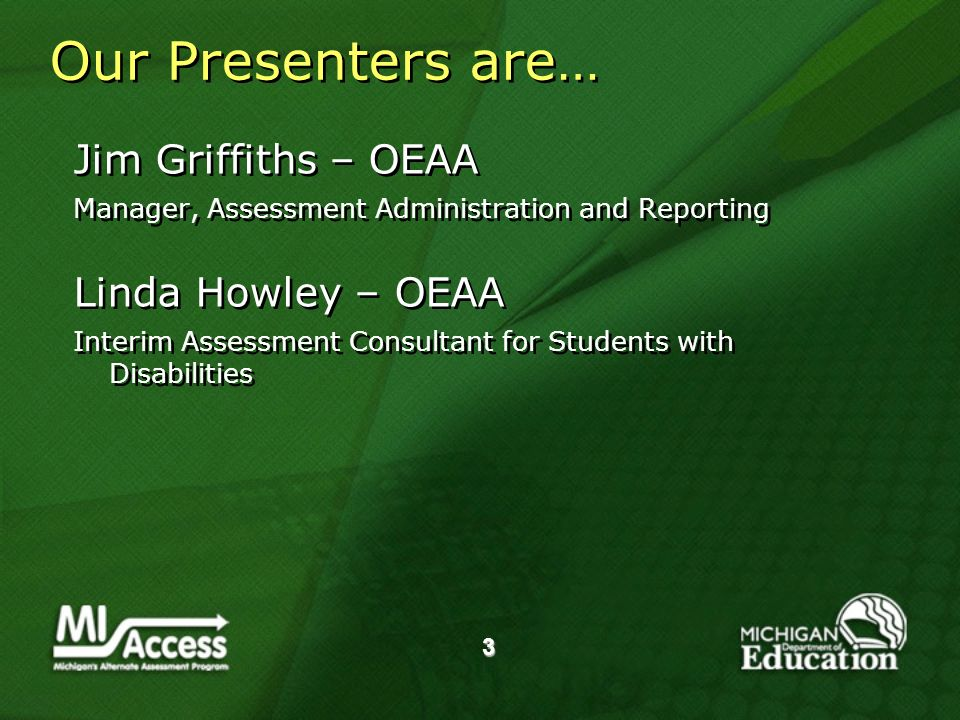3 Our Presenters are… Jim Griffiths – OEAA Manager, Assessment Administration and Reporting Linda Howley – OEAA Interim Assessment Consultant for Students with Disabilities Jim Griffiths – OEAA Manager, Assessment Administration and Reporting Linda Howley – OEAA Interim Assessment Consultant for Students with Disabilities