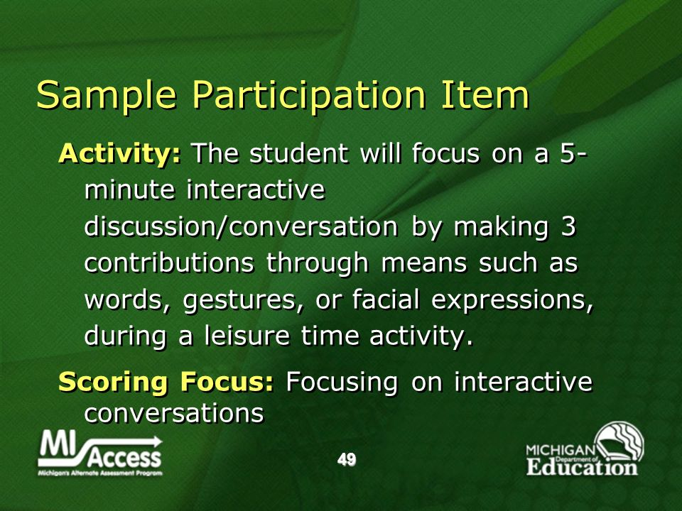 49 Sample Participation Item Activity: The student will focus on a 5- minute interactive discussion/conversation by making 3 contributions through means such as words, gestures, or facial expressions, during a leisure time activity.