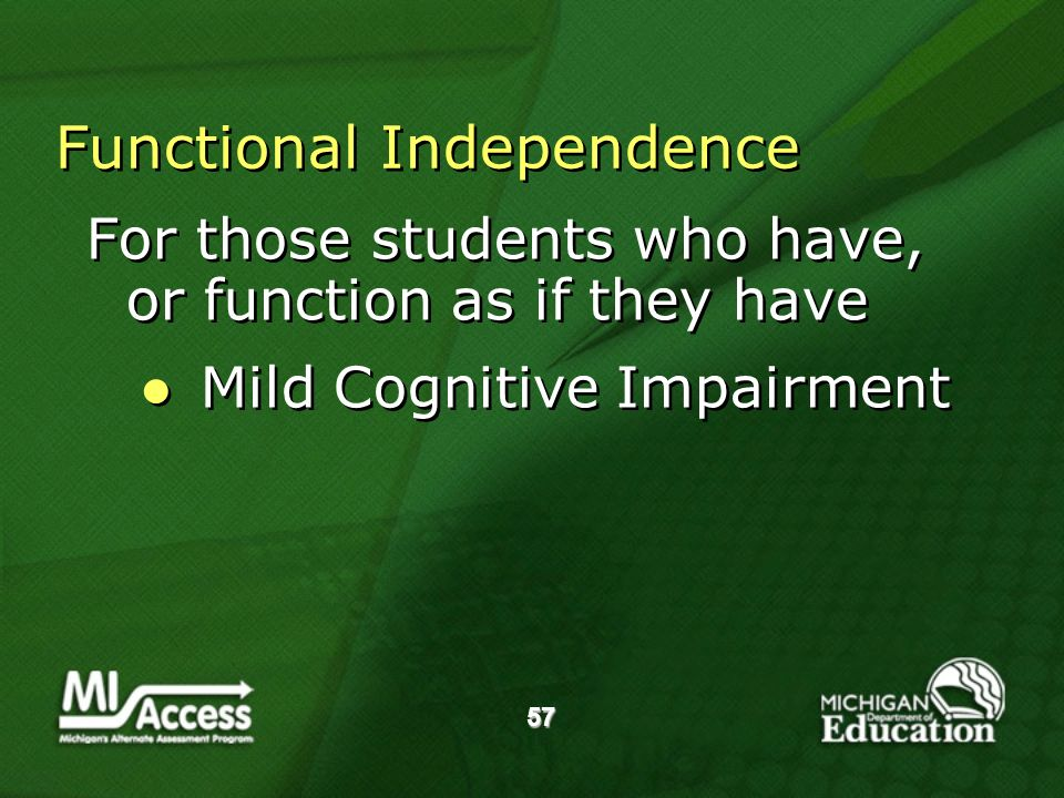 57 Functional Independence For those students who have, or function as if they have Mild Cognitive Impairment For those students who have, or function as if they have Mild Cognitive Impairment