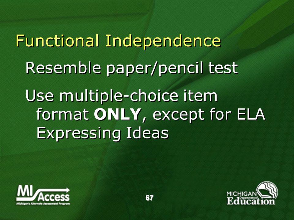 67 Functional Independence Resemble paper/pencil test Use multiple-choice item format ONLY, except for ELA Expressing Ideas Resemble paper/pencil test Use multiple-choice item format ONLY, except for ELA Expressing Ideas