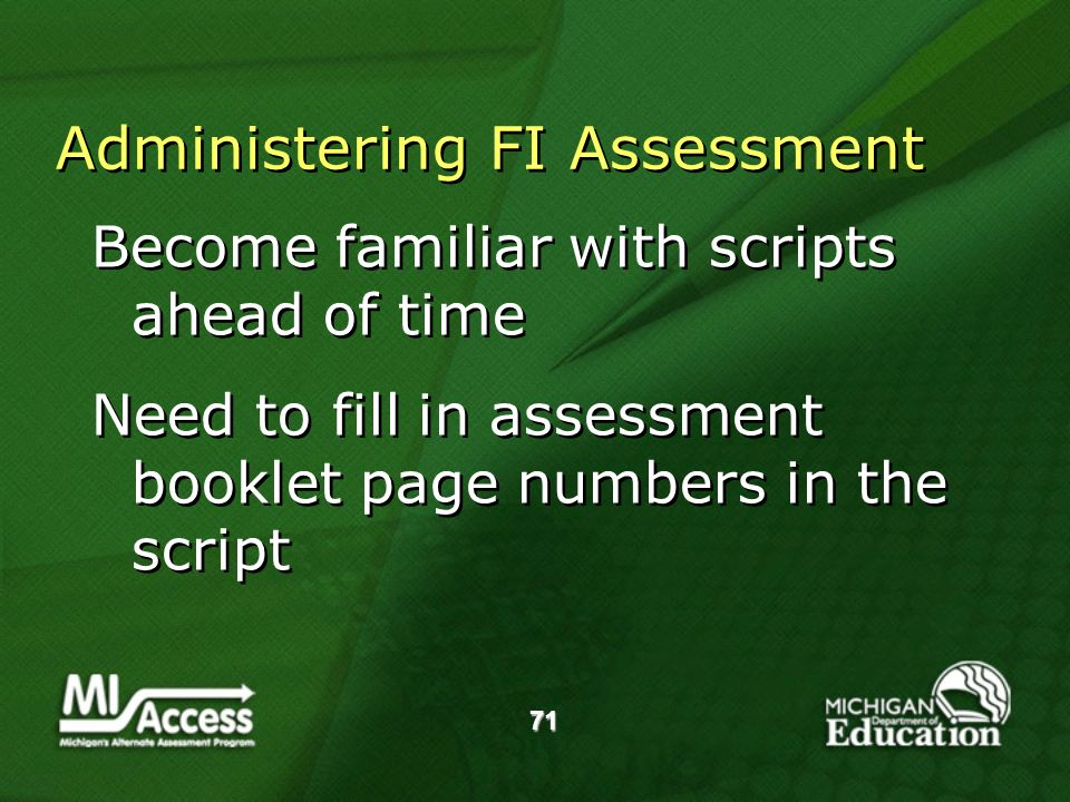 71 Administering FI Assessment Become familiar with scripts ahead of time Need to fill in assessment booklet page numbers in the script Become familiar with scripts ahead of time Need to fill in assessment booklet page numbers in the script