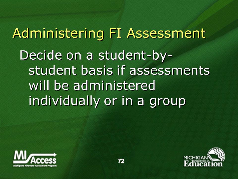 72 Administering FI Assessment Decide on a student-by- student basis if assessments will be administered individually or in a group