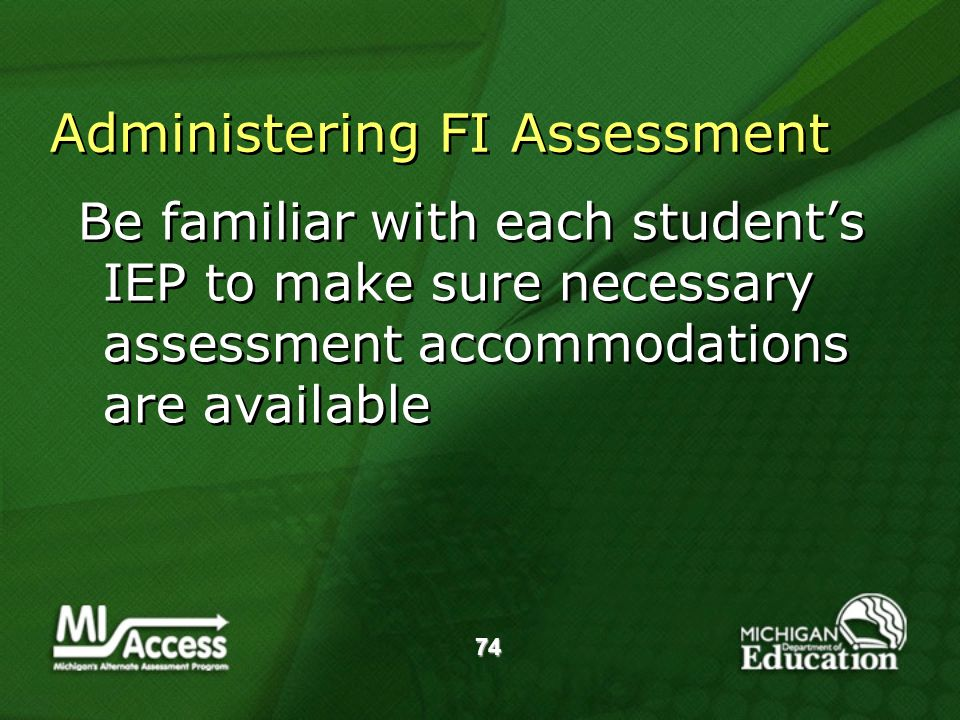 74 Administering FI Assessment Be familiar with each students IEP to make sure necessary assessment accommodations are available