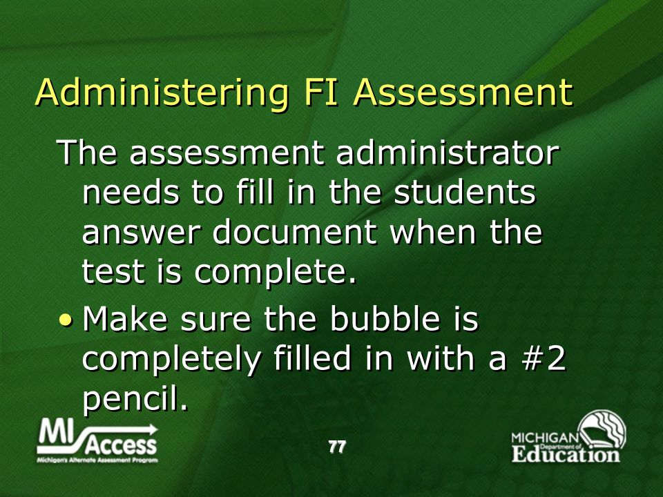 77 Administering FI Assessment The assessment administrator needs to fill in the students answer document when the test is complete.