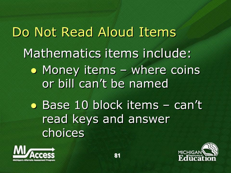 81 Do Not Read Aloud Items Mathematics items include: Money items – where coins or bill cant be named Base 10 block items – cant read keys and answer choices Mathematics items include: Money items – where coins or bill cant be named Base 10 block items – cant read keys and answer choices