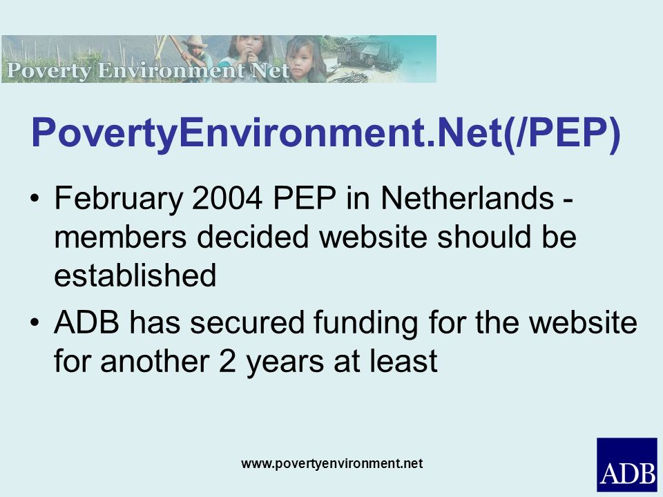 www.povertyenvironment.net PovertyEnvironment.Net(/PEP) February 2004 PEP in Netherlands - members decided website should be established ADB has secured funding for the website for another 2 years at least