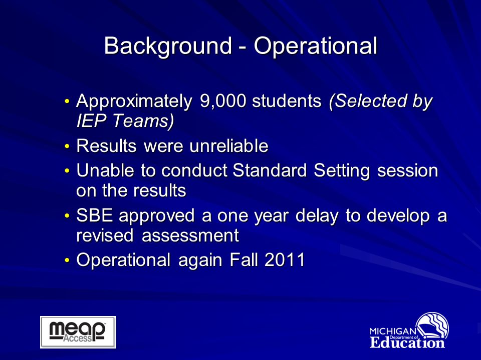Approximately 9,000 students (Selected by IEP Teams) Approximately 9,000 students (Selected by IEP Teams) Results were unreliable Results were unreliable Unable to conduct Standard Setting session on the results Unable to conduct Standard Setting session on the results SBE approved a one year delay to develop a revised assessment SBE approved a one year delay to develop a revised assessment Operational again Fall 2011 Operational again Fall 2011 Background - Operational