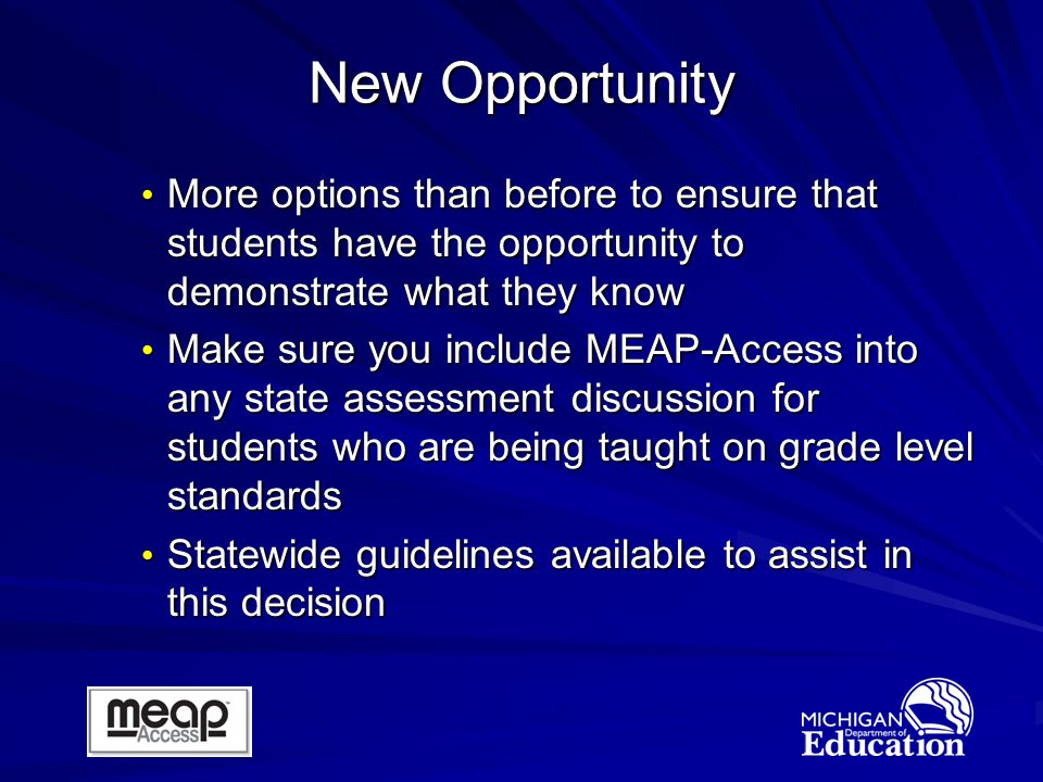 More options than before to ensure that students have the opportunity to demonstrate what they know More options than before to ensure that students have the opportunity to demonstrate what they know Make sure you include MEAP-Access into any state assessment discussion for students who are being taught on grade level standards Make sure you include MEAP-Access into any state assessment discussion for students who are being taught on grade level standards Statewide guidelines available to assist in this decision Statewide guidelines available to assist in this decision New Opportunity