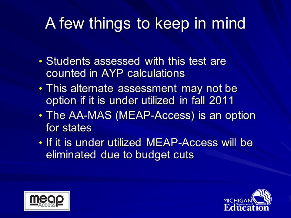 Students assessed with this test are counted in AYP calculations Students assessed with this test are counted in AYP calculations This alternate assessment may not be option if it is under utilized in fall 2011 This alternate assessment may not be option if it is under utilized in fall 2011 The AA-MAS (MEAP-Access) is an option for states The AA-MAS (MEAP-Access) is an option for states If it is under utilized MEAP-Access will be eliminated due to budget cuts If it is under utilized MEAP-Access will be eliminated due to budget cuts A few things to keep in mind