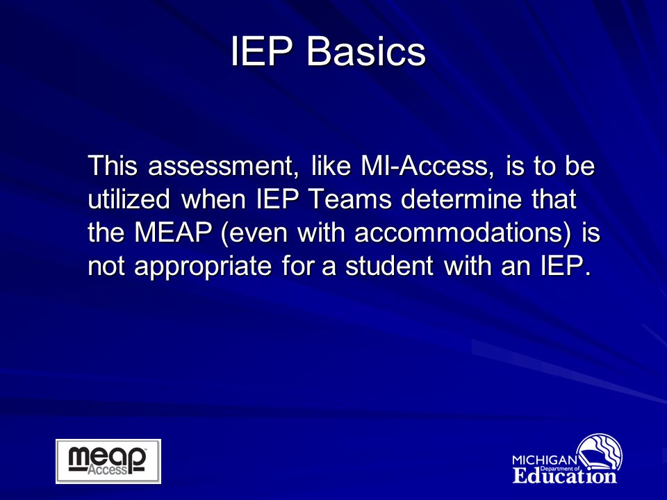 This assessment, like MI-Access, is to be utilized when IEP Teams determine that the MEAP (even with accommodations) is not appropriate for a student with an IEP.
