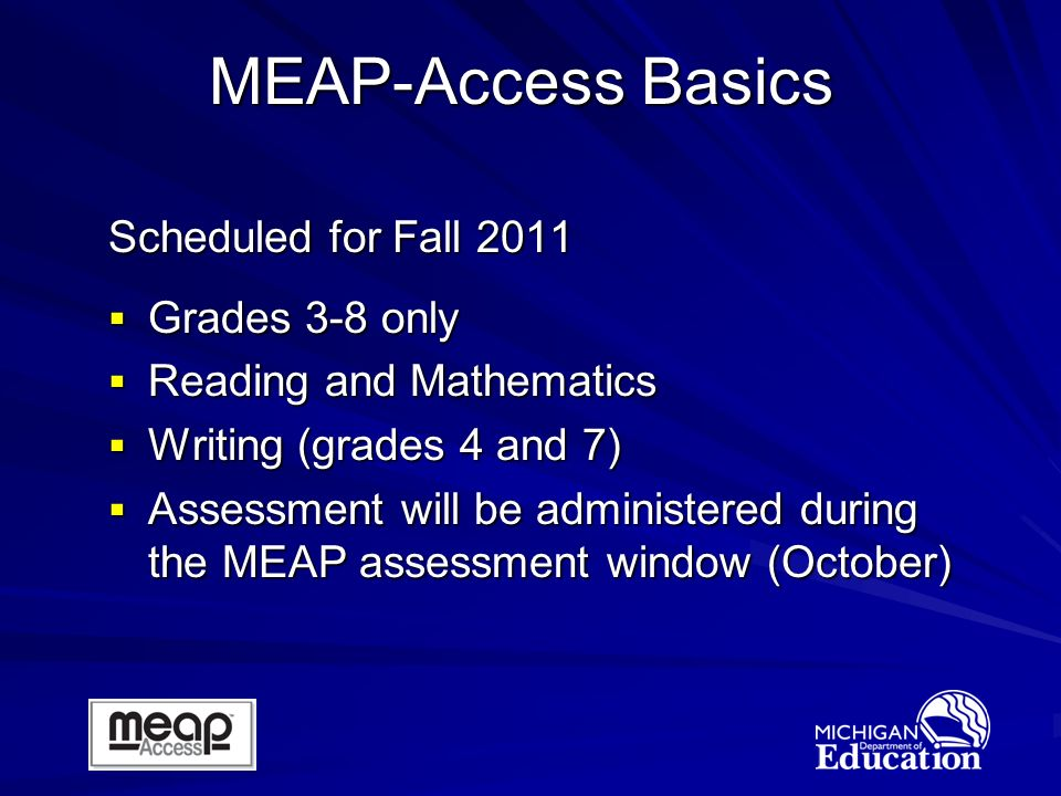 Scheduled for Fall 2011 Grades 3-8 only Grades 3-8 only Reading and Mathematics Reading and Mathematics Writing (grades 4 and 7) Writing (grades 4 and 7) Assessment will be administered during the MEAP assessment window (October) Assessment will be administered during the MEAP assessment window (October) MEAP-Access Basics