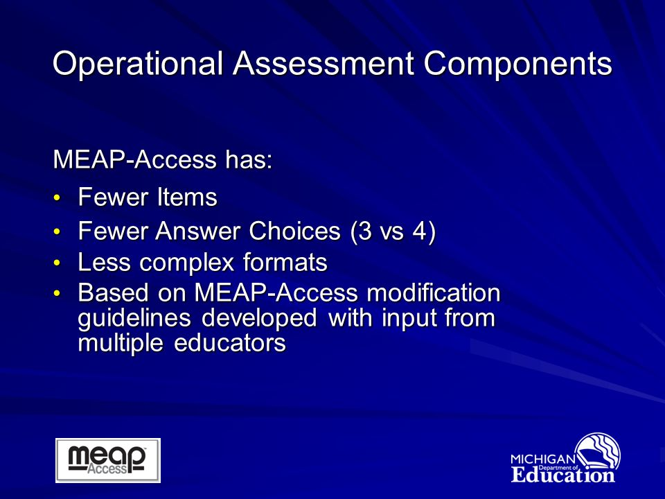 Operational Assessment Components MEAP-Access has: Fewer Items Fewer Items Fewer Answer Choices (3 vs 4) Fewer Answer Choices (3 vs 4) Less complex formats Less complex formats Based on MEAP-Access modification guidelines developed with input from multiple educators Based on MEAP-Access modification guidelines developed with input from multiple educators