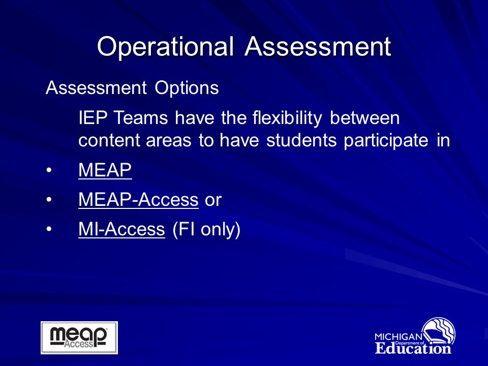 Operational Assessment Assessment Options IEP Teams have the flexibility between content areas to have students participate in MEAP MEAP-Access or MI-Access (FI only)