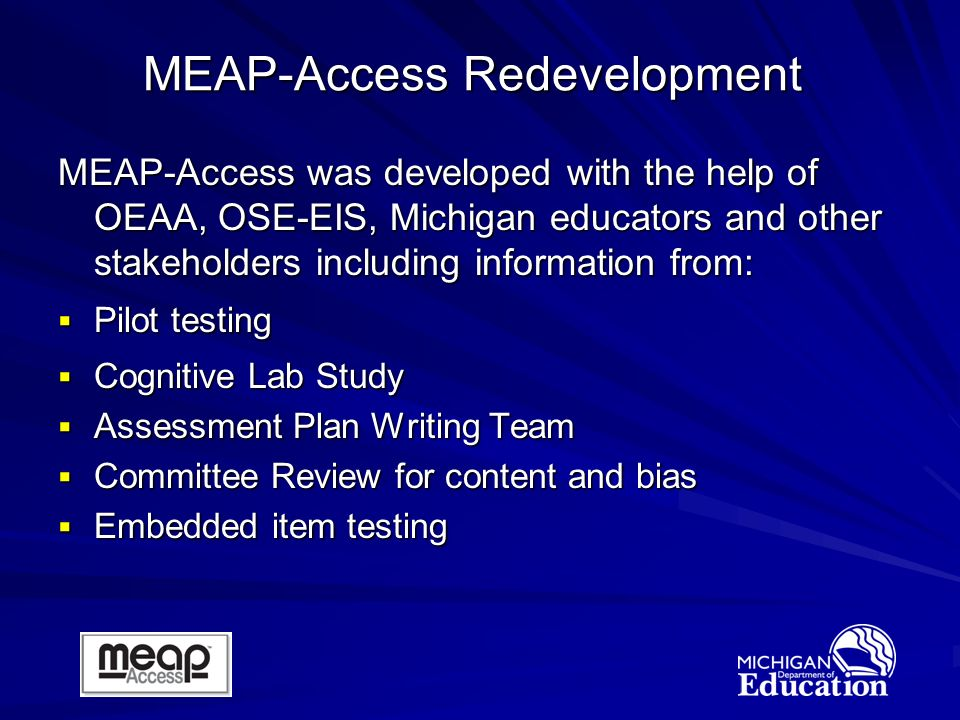 MEAP-Access was developed with the help of OEAA, OSE-EIS, Michigan educators and other stakeholders including information from: Pilot testing Pilot testing Cognitive Lab Study Cognitive Lab Study Assessment Plan Writing Team Assessment Plan Writing Team Committee Review for content and bias Committee Review for content and bias Embedded item testing Embedded item testing MEAP-Access Redevelopment
