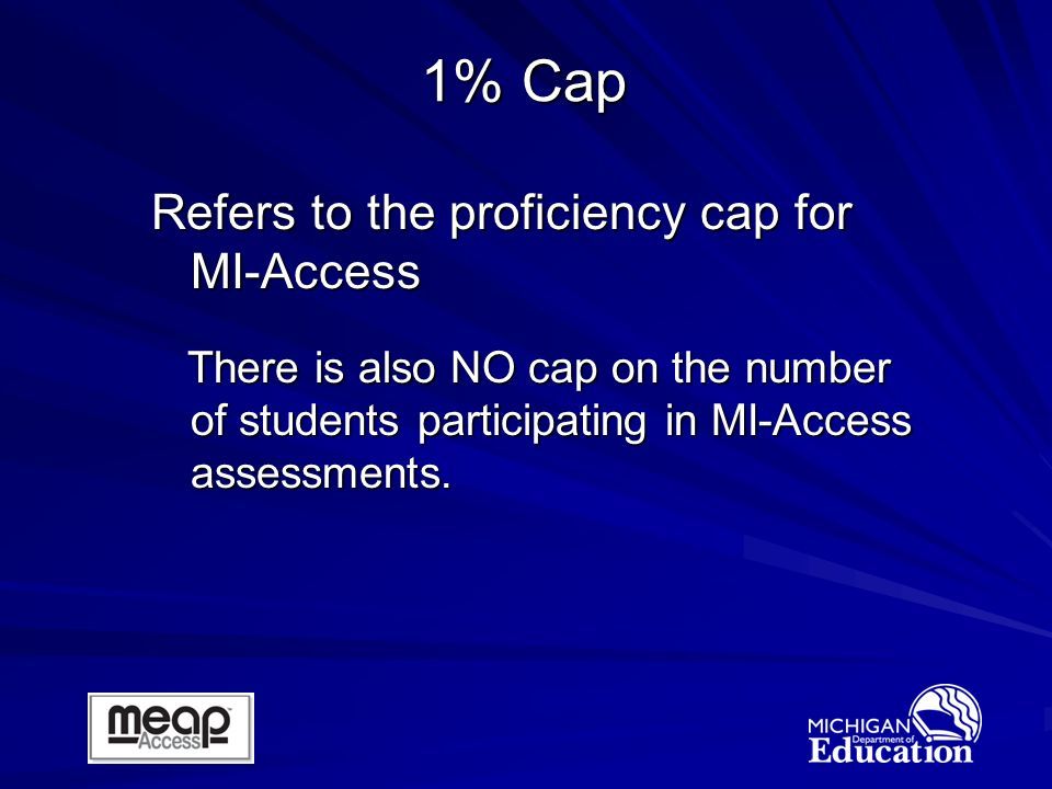 1% Cap Refers to the proficiency cap for MI-Access There is also NO cap on the number of students participating in MI-Access assessments.