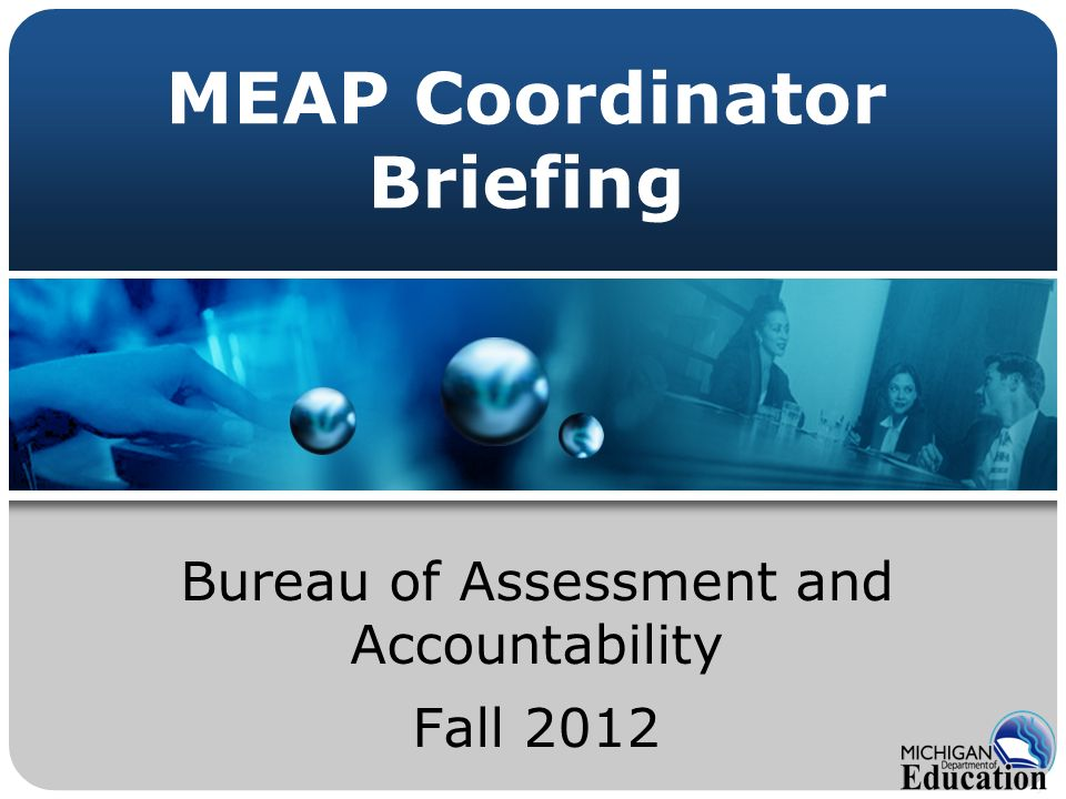 MEAP Coordinator Briefing Bureau of Assessment and Accountability Fall 2012