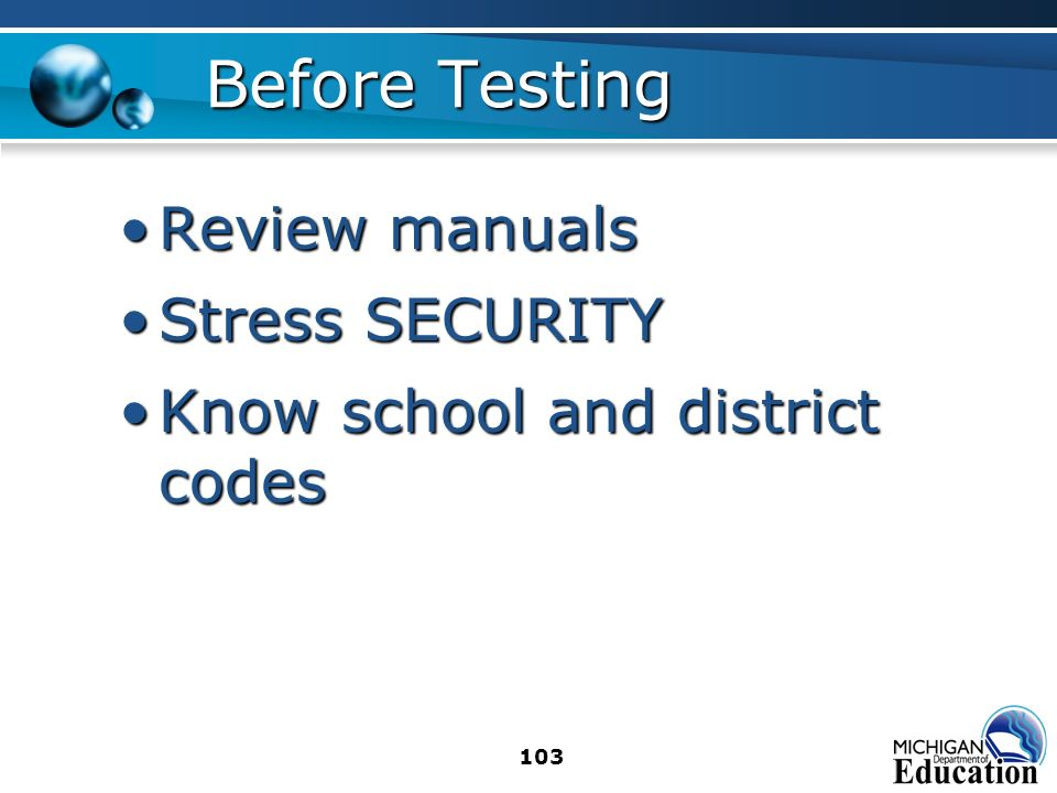 103 Before Testing Review manualsReview manuals Stress SECURITYStress SECURITY Know school and district codesKnow school and district codes