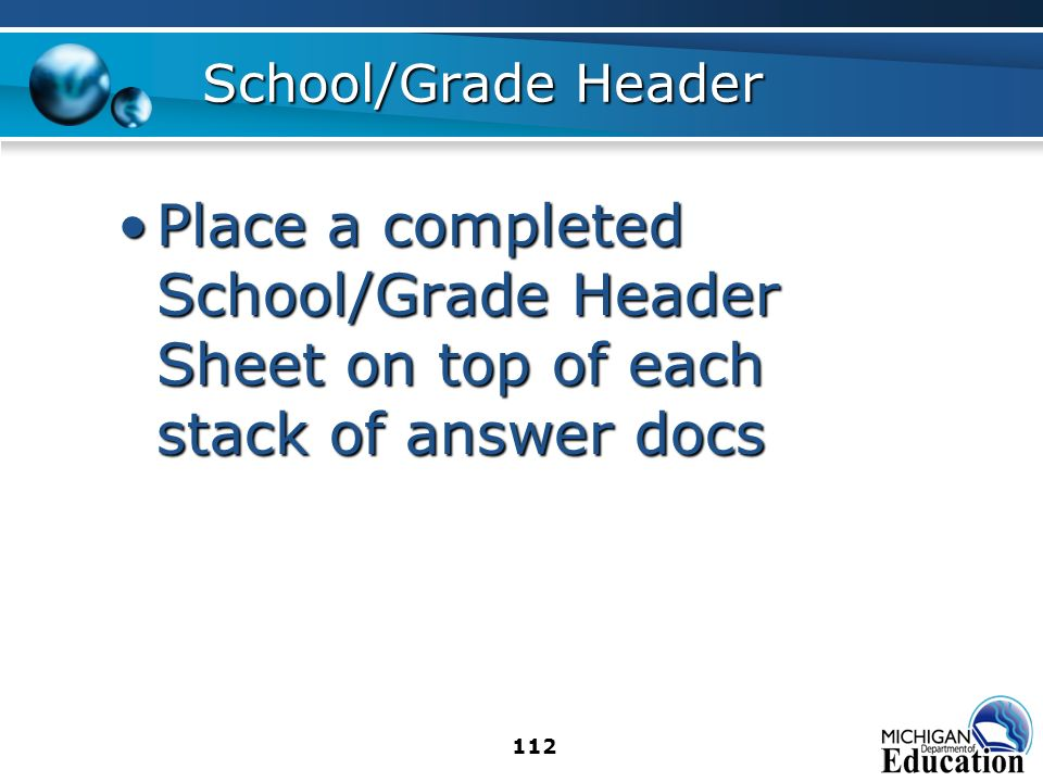 112 School/Grade Header Place a completed School/Grade Header Sheet on top of each stack of answer docsPlace a completed School/Grade Header Sheet on top of each stack of answer docs