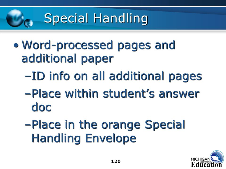 120 Special Handling Word-processed pages and additional paperWord-processed pages and additional paper –ID info on all additional pages –Place within students answer doc –Place in the orange Special Handling Envelope