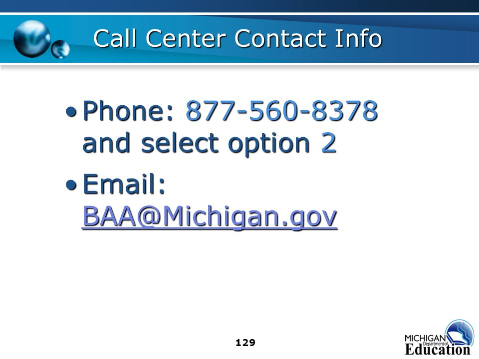 129 Call Center Contact Info Phone: 877-560-8378 and select option 2Phone: 877-560-8378 and select option 2 Email: BAA@Michigan.govEmail: BAA@Michigan.gov BAA@Michigan.gov